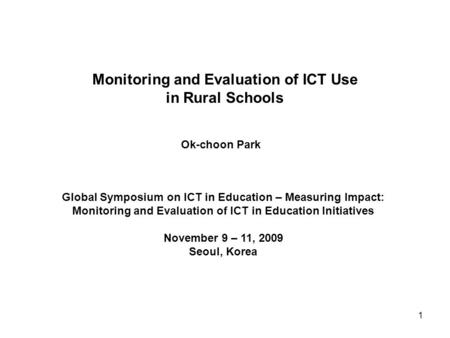 Monitoring and Evaluation of ICT Use in Rural Schools Ok-choon Park Global Symposium on ICT in Education – Measuring Impact: Monitoring and Evaluation.
