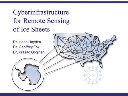 C YBERINFRASTRUCTURE C ENTER FOR P OLAR S CIENCE (CICPS) Cyberinfrastructure for Remote Sensing of Ice Sheets Dr. Linda Hayden Dr. Geoffrey Fox Dr. Prasad.