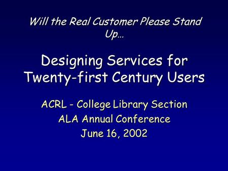 Will the Real Customer Please Stand Up… Designing Services for Twenty-first Century Users ACRL - College Library Section ALA Annual Conference June 16,