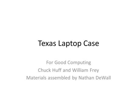 Texas Laptop Case For Good Computing Chuck Huff and William Frey Materials assembled by Nathan DeWall.