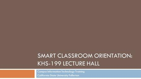SMART CLASSROOM ORIENTATION: KHS-199 LECTURE HALL Campus Information Technology Training California State University Fullerton.