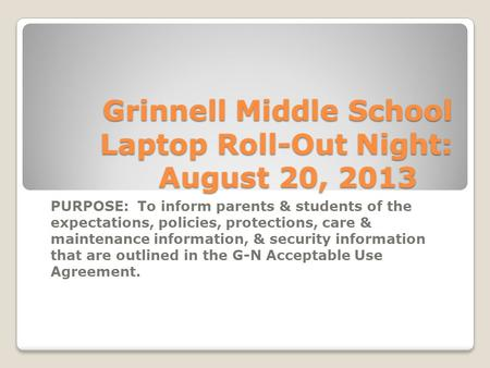 Grinnell Middle School Laptop Roll-Out Night: August 20, 2013 PURPOSE: To inform parents & students of the expectations, policies, protections, care &