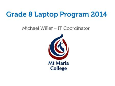 Grade 8 Laptop Program 2014 Michael Willer – IT Coordinator.