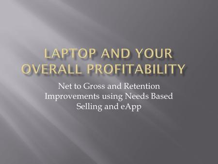 Net to Gross and Retention Improvements using Needs Based Selling and eApp.