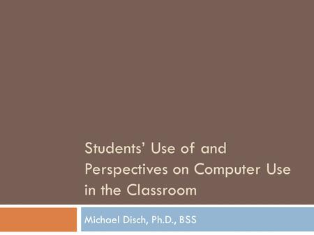 Students Use of and Perspectives on Computer Use in the Classroom Michael Disch, Ph.D., BSS.