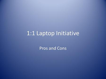 1:1 Laptop Initiative Pros and Cons. Main purposes of 1:1 environment Online research and productivity tools – more learner-, assessment-, community-,