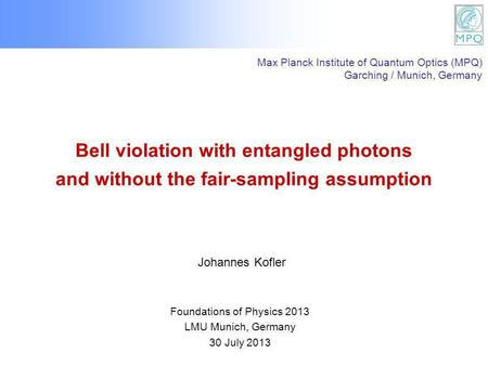 Bell violation with entangled photons and without the fair-sampling assumption Foundations of Physics 2013 LMU Munich, Germany 30 July 2013 Johannes Kofler.