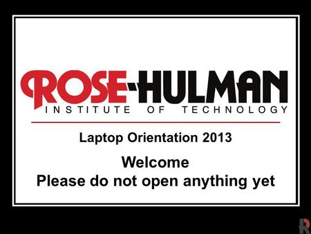 Laptop Orientation 2013 Welcome Please do not open anything yet.