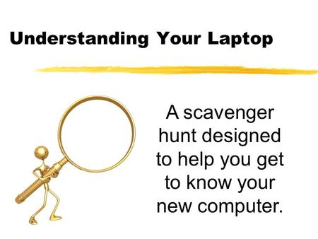 Understanding Your Laptop A scavenger hunt designed to help you get to know your new computer.