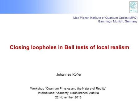 Closing loopholes in Bell tests of local realism Workshop Quantum Physics and the Nature of Reality International Academy Traunkirchen, Austria 22 November.