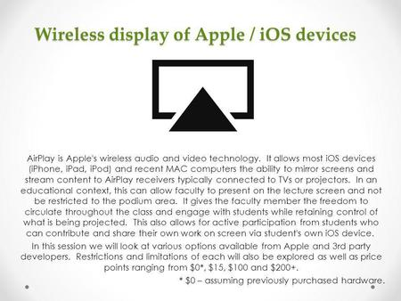 Wireless display of Apple / iOS devices AirPlay is Apple's wireless audio and video technology. It allows most iOS devices (iPhone, iPad, iPod) and recent.