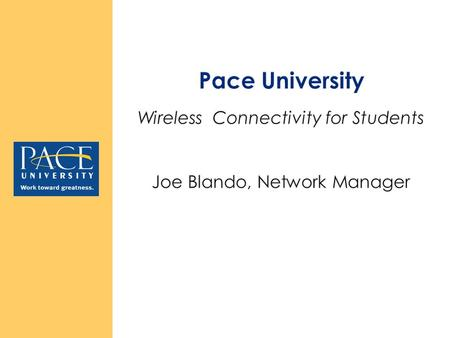 Wireless Connectivity at Pace University Wireless Connectivity is: Available at every Pace location Note: In NY 55 John St. & St. George have wireless.