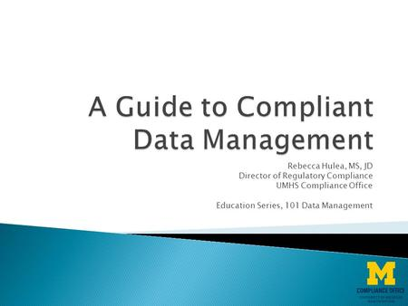 Rebecca Hulea, MS, JD Director of Regulatory Compliance UMHS Compliance Office Education Series, 101 Data Management.