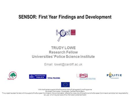SENSOR: First Year Findings and Development TRUDY LOWE Research Fellow Universities Police Science Institute   With the financial.
