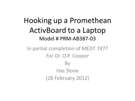 Hooking up a Promethean ActivBoard to a Laptop Model # PRM-AB387-03 In partial completion of MEDT 7477 For Dr. O.P. Cooper By Has Slone (28 February 2012)