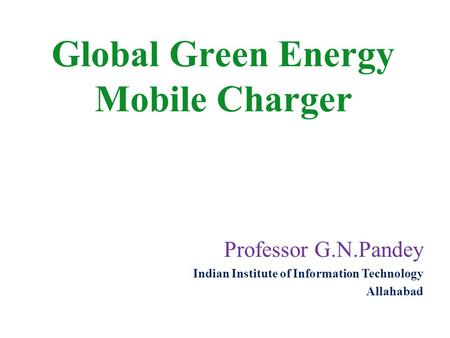 Professor G.N.Pandey Indian Institute of Information Technology Allahabad Global Green Energy Mobile Charger.