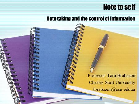 Note to self Note taking and the control of information Professor Tara Brabazon Charles Sturt University