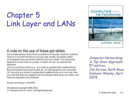 5: DataLink Layer5-1 Chapter 5 Link Layer and LANs A note on the use of these ppt slides: Were making these slides freely available to all (faculty, students,