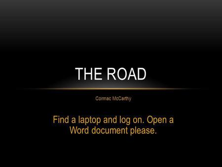 Cormac McCarthy Find a laptop and log on. Open a Word document please. THE ROAD.