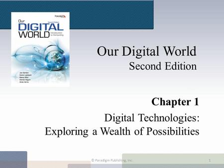 Our Digital World Second Edition Chapter 1 Digital Technologies: Exploring a Wealth of Possibilities © Paradigm Publishing, Inc.1.