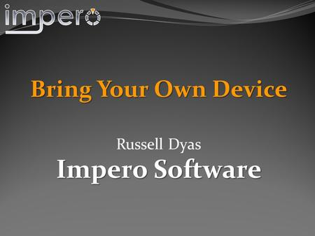 Bring Your Own Device Russell Dyas Impero Software.