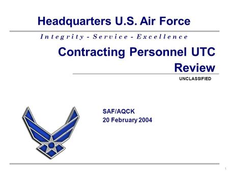 I n t e g r i t y - S e r v i c e - E x c e l l e n c e Headquarters U.S. Air Force 1 Contracting Personnel UTC Review SAF/AQCK 20 February 2004 UNCLASSIFIED.