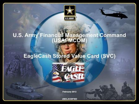 U.S. Army Financial Management Command (USAFMCOM) EagleCash Stored Value Card (SVC) February 2013 UNCLASSIFIED.