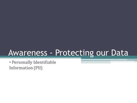 Awareness - Protecting our Data Personally Identifiable Information (PII)