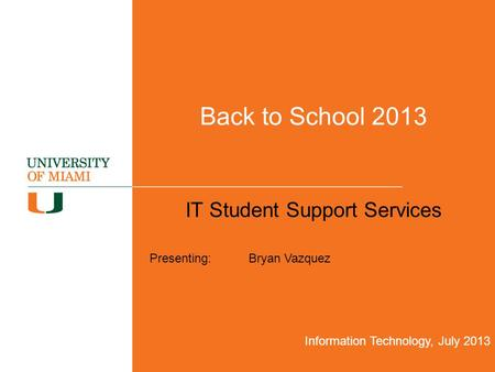 Back to School 2013 IT Student Support Services Information Technology, July 2013 Presenting: Bryan Vazquez.