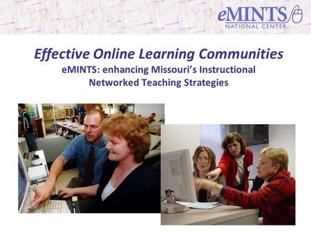 Effective Online Learning Communities eMINTS: enhancing Missouris Instructional Networked Teaching Strategies.