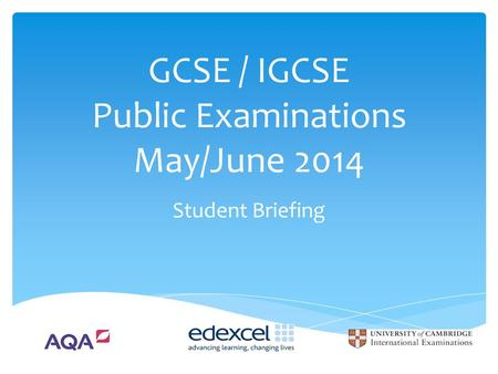 GCSE / IGCSE Public Examinations May/June 2014 Student Briefing.