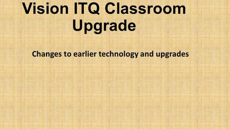Vision ITQ Classroom Upgrade Changes to earlier technology and upgrades.