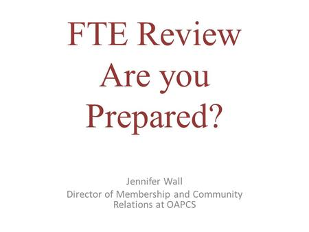 FTE Review Are you Prepared? Jennifer Wall Director of Membership and Community Relations at OAPCS.
