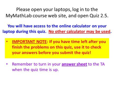 Please open your laptops, log in to the MyMathLab course web site, and open Quiz 2.5. IMPORTANT NOTE: If you have time left after you finish the problems.