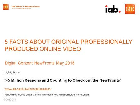 © GfK 2013 | IAB Original Online Video Report | April 20131 5 FACTS ABOUT ORIGINAL PROFESSIONALLY PRODUCED ONLINE VIDEO Digital Content NewFronts May 2013.