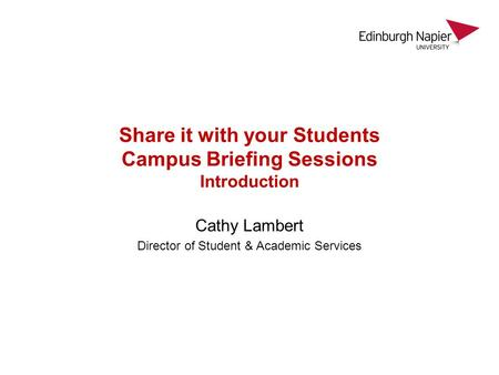 Share it with your Students Campus Briefing Sessions Introduction Cathy Lambert Director of Student & Academic Services.