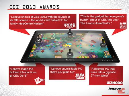 1 Lenovo made the boldest introductions at CES 2013 Lenovo shined at CES 2013 with the launch of its fifth screen – the worlds first Tablet PC for family.