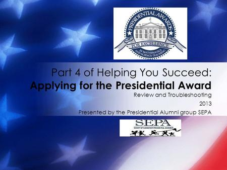 Review and Troubleshooting 2013 Presented by the Presidential Alumni group SEPA Part 4 of Helping You Succeed: Applying for the Presidential Award.