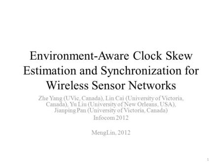 Environment-Aware Clock Skew Estimation and Synchronization for Wireless Sensor Networks Zhe Yang (UVic, Canada), Lin Cai (University of Victoria, Canada),