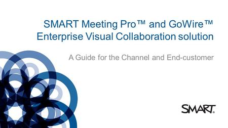 SMART Meeting Pro and GoWire Enterprise Visual Collaboration solution A Guide for the Channel and End-customer.