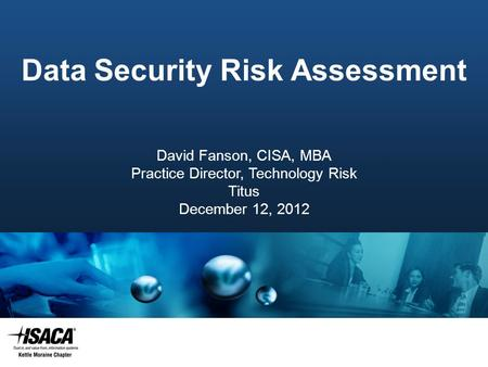 Slide Heading Data Security Risk Assessment David Fanson, CISA, MBA Practice Director, Technology Risk Titus December 12, 2012.