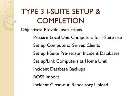 TYPE 3 I-SUITE SETUP & COMPLETION Objectives: Provide Instructions Prepare Local Unit Computers for I-Suite use Set up Computers: Server, Clients Set up.