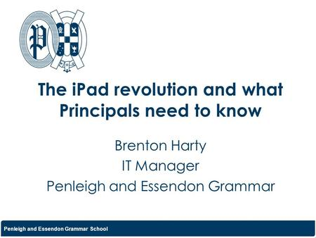 Penleigh and Essendon Grammar School The iPad revolution and what Principals need to know Brenton Harty IT Manager Penleigh and Essendon Grammar.