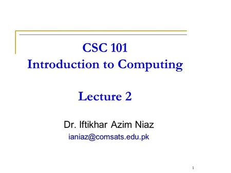 CSC 101 Introduction to Computing Lecture 2 Dr. Iftikhar Azim Niaz 1.