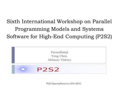 Sixth International Workshop on Parallel Programming Models and Systems Software for High-End Computing (P2S2) PavanBalaji Yong Chen Abhinav Vishnu P2S2.