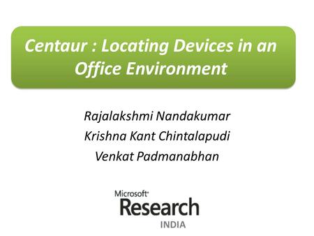 Rajalakshmi Nandakumar Krishna Kant Chintalapudi Venkat Padmanabhan Centaur : Locating Devices in an Office Environment INDIA.