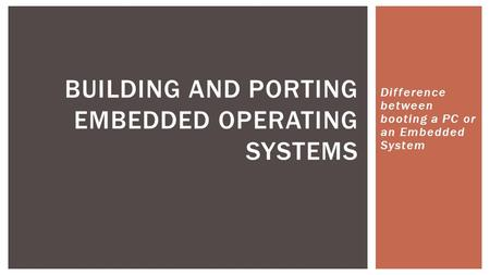 Difference between booting a PC or an Embedded System BUILDING AND PORTING EMBEDDED OPERATING SYSTEMS.