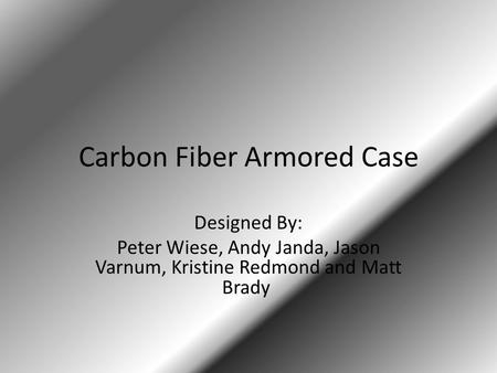 Carbon Fiber Armored Case Designed By: Peter Wiese, Andy Janda, Jason Varnum, Kristine Redmond and Matt Brady.