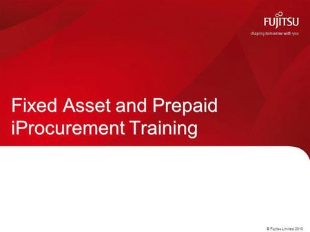 © Fujitsu Limited, 2010 Fixed Asset and Prepaid iProcurement Training.