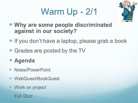 Warm Up - 2/1 Why are some people discriminated against in our society? If you dont have a laptop, please grab a book Grades are posted by the TV Agenda.